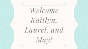 Welcome Kaitlyn, Laurel, and May!